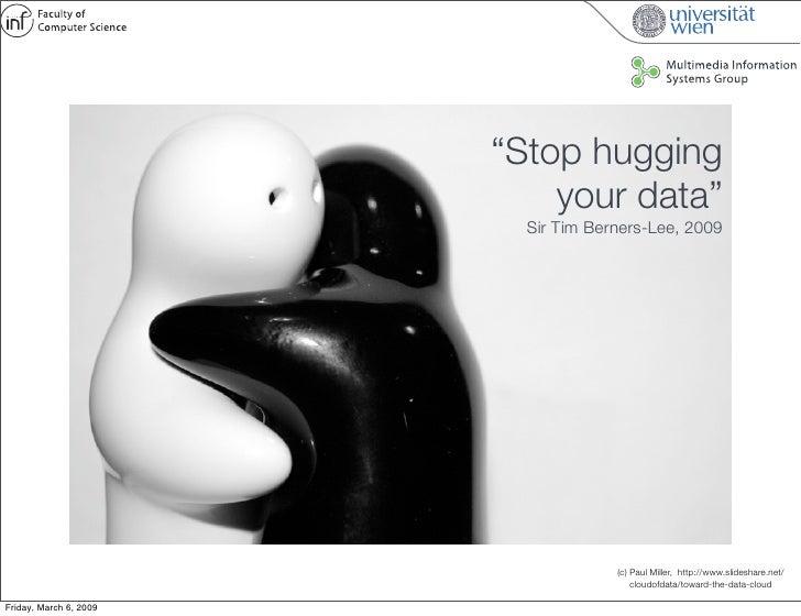 """Stop hugging                             your data""                           Sir Tim Berners-Lee, 2009                  ..."