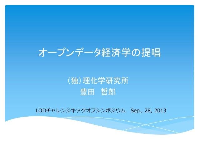 オープンデータ経済学の提唱 (独)理化学研究所 豊田 哲郎 LODチャレンジキックオフシンポジウム Sep., 28, 2013