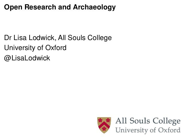 Open Research and Archaeology Dr Lisa Lodwick, All Souls College University of Oxford @LisaLodwick