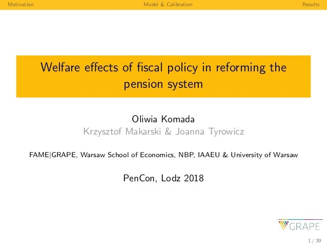 Motivation Model & Calibration Results Welfare effects of fiscal policy in reforming the pension system Oliwia Komada Krzysz...
