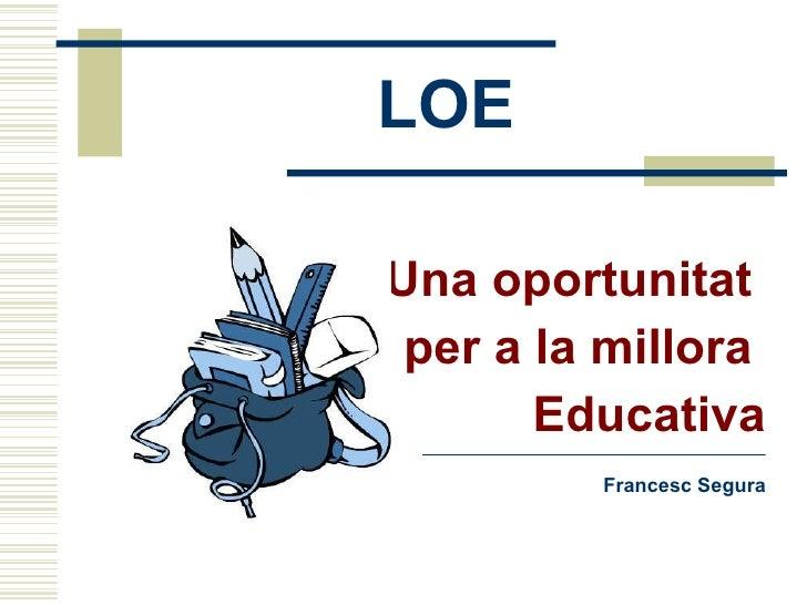 LOE <ul><li>Una oportunitat  </li></ul><ul><li>per a la millora  </li></ul><ul><li>Educativa </li></ul><ul><li>Francesc Se...