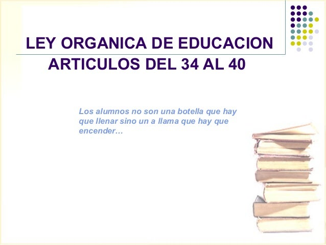 LEY ORGANICA DE EDUCACION  ARTICULOS DEL 34 AL 40     Los alumnos no son una botella que hay     que llenar sino un a llam...