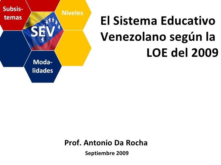 El Sistema Educativo  Venezolano según la  LOE del 2009 Septiembre 2009 Prof. Antonio Da Rocha