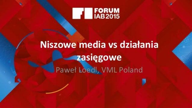 Niszowe media vs działania zasięgowe Paweł Loedl, VML Poland