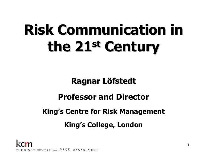 Risk Communication in   the 21st Century         Ragnar Löfstedt      Professor and Director  King's Centre for Risk Manag...