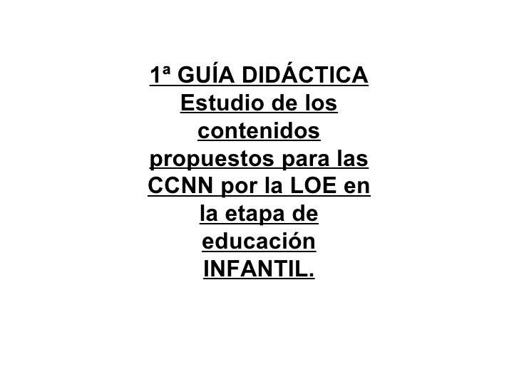 1ª GUÍA DIDÁCTICA   Estudio de los    contenidospropuestos para lasCCNN por la LOE en    la etapa de    educación     INFA...