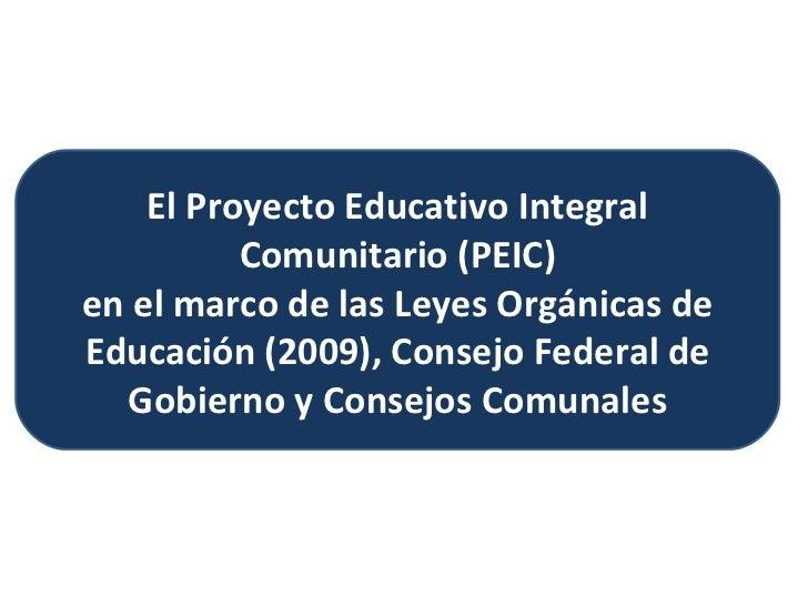 El Proyecto Educativo Integral Comunitario (PEIC) en el marco de las Leyes Orgánicas de Educación (2009), Consejo Federal ...