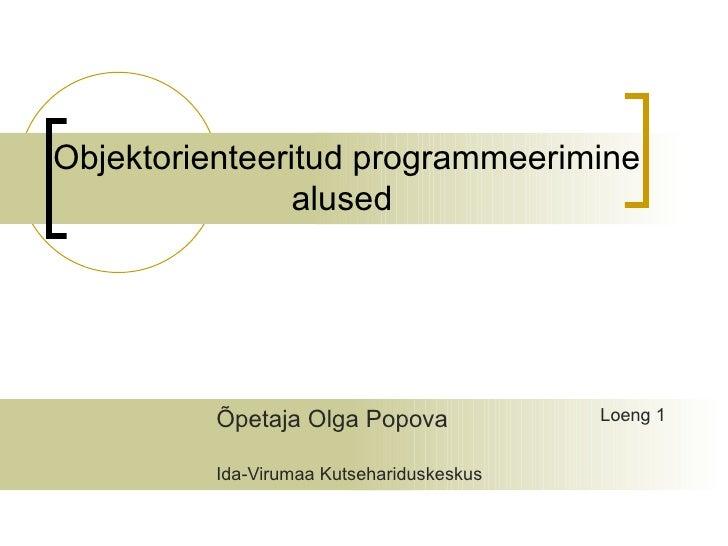 Objektorienteeritud programmeerimine               alused         Õpetaja Olga Popova              Loeng 1         Ida-Vir...