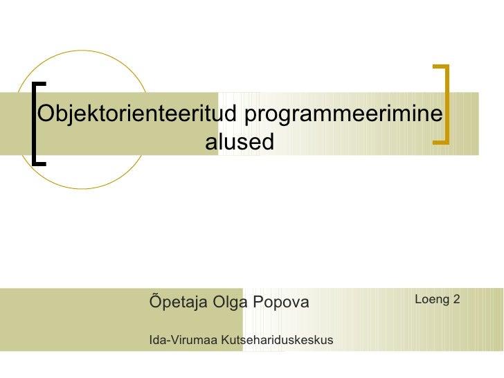 Objektorienteeritud programmeerimine                alused         Õpetaja Olga Popova              Loeng 2         Ida-Vi...