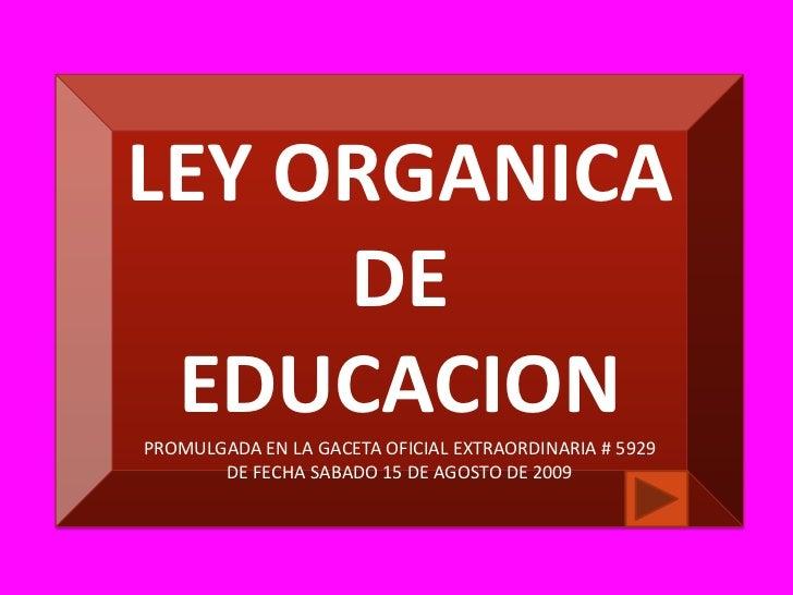 LEY ORGANICA DE EDUCACION<br />PROMULGADA EN LA GACETA OFICIAL EXTRAORDINARIA # 5929<br />DE FECHA SABADO 15 DE AGOSTO DE ...
