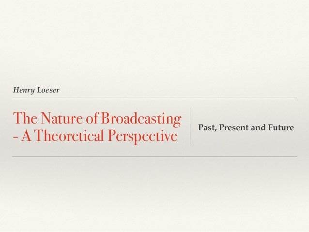 Henry Loeser The Nature of Broadcasting - A Theoretical Perspective Past, Present and Future
