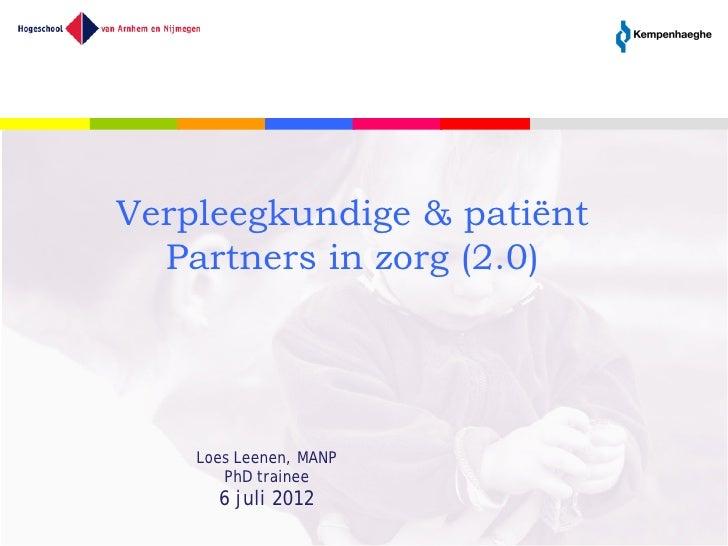 Verpleegkundige & patiënt  Partners in zorg (2.0)    Loes Leenen, MANP       PhD trainee      6 juli 2012