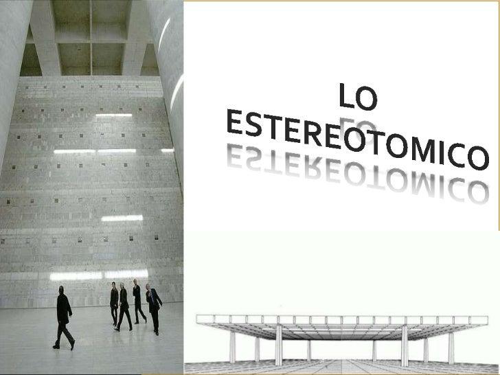 ESTEREOTÓMICOEl concepto estereotómico está ligado a la materia de la arquitectura.Entendemos por arquitectura ESTEREOTOMI...