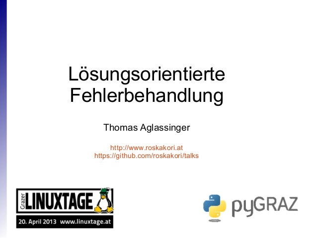 Lösungsorientierte Fehlerbehandlung Thomas Aglassinger http://www.roskakori.at https://github.com/roskakori/talks