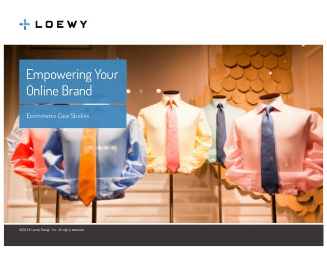 Empowering Your Online Brand Ecommerce Case Studies  ©2013 Loewy Design Inc. All rights reserved Loewy Design Inc. 125 Bay...