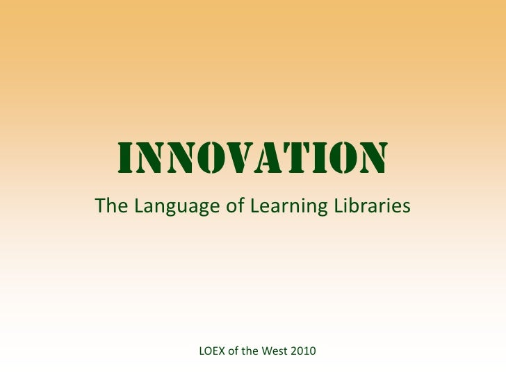 Innovation<br />The Language of Learning Libraries<br />LOEX of the West 2010<br />