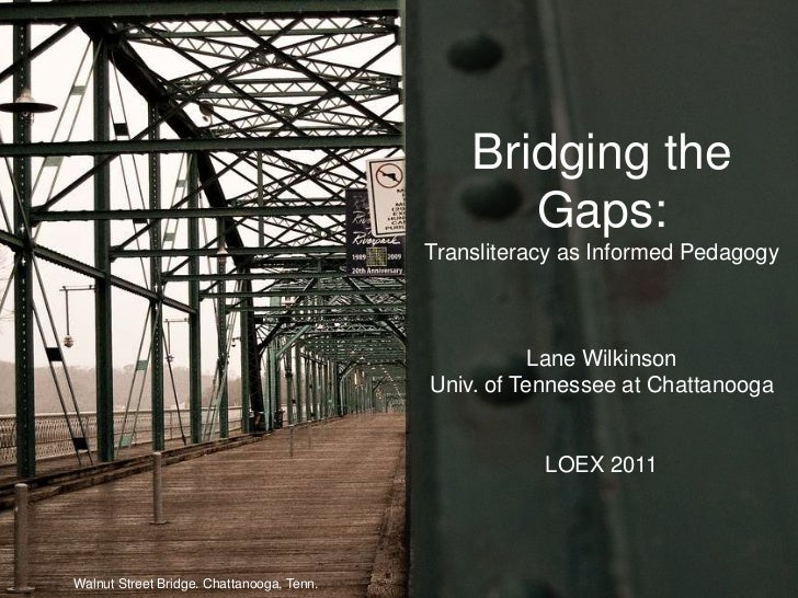 Bridging the Gaps:Transliteracy as Informed PedagogyLane WilkinsonUniv. of Tennessee at ChattanoogaLOEX 2011<br />Walnut S...