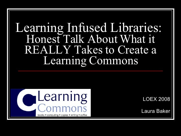 Learning Infused Libraries:  Honest Talk About What it REALLY Takes to Create a Learning Commons LOEX 2008 Laura Baker