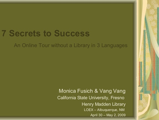 7 Secrets to Success An Online Tour without a Library in 3 Languages Monica Fusich & Vang Vang California State University...