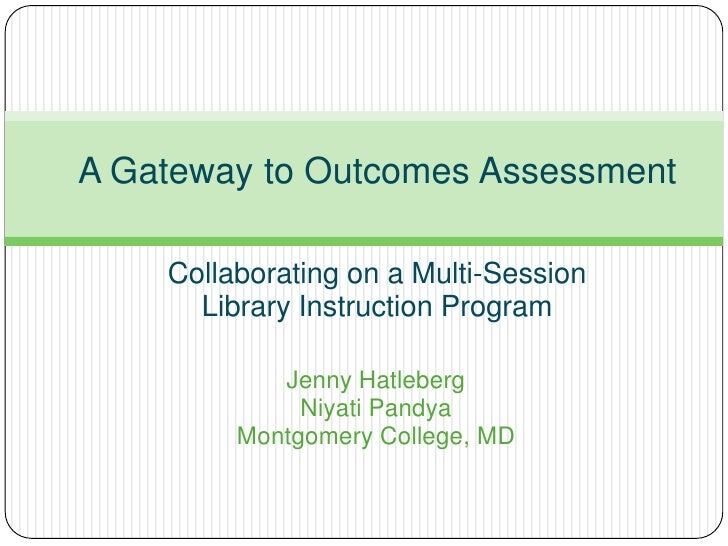 A Gateway to Outcomes Assessment    Collaborating on a Multi-Session      Library Instruction Program            Jenny Hat...