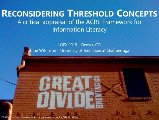 RECONSIDERING THRESHOLD CONCEPTS A critical appraisal of the ACRL Framework for Information Literacy LOEX 2015 – Denver, C...