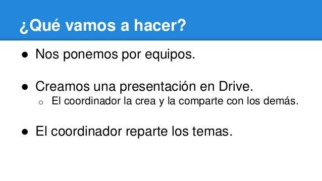 ¿Qué vamos a hacer? ● Nos ponemos por equipos. ● Creamos una presentación en Drive. o El coordinador la crea y la comparte...