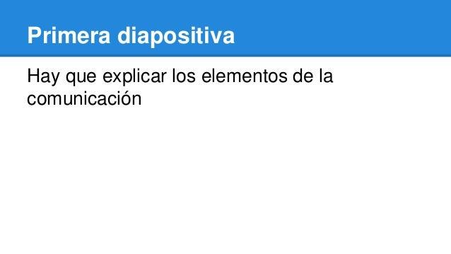 Primera diapositiva Hay que explicar los elementos de la comunicación