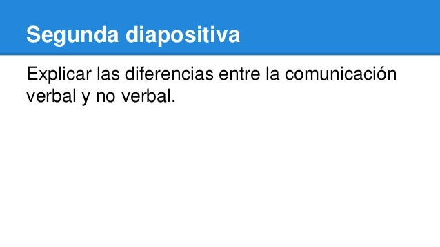 Segunda diapositiva Explicar las diferencias entre la comunicación verbal y no verbal.