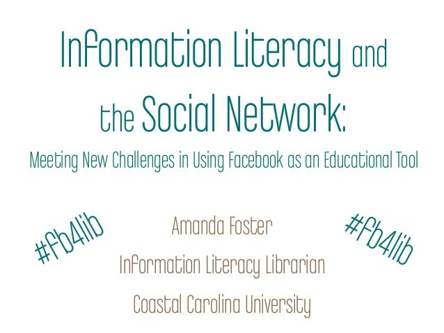 Information Literacy andthe Social Network:Meeting New Challenges in Using Facebook as an EducationalToolAmanda FosterInfo...