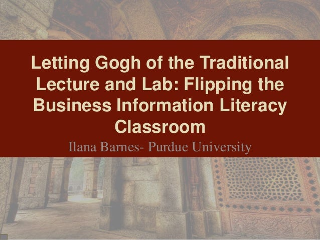 Letting Gogh of the Traditional Lecture and Lab: Flipping the Business Information Literacy Classroom Ilana Barnes- Purdue...