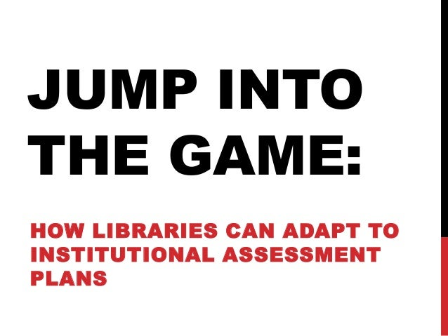 HOW LIBRARIES CAN ADAPT TO INSTITUTIONAL ASSESSMENT PLANS JUMP INTO THE GAME: