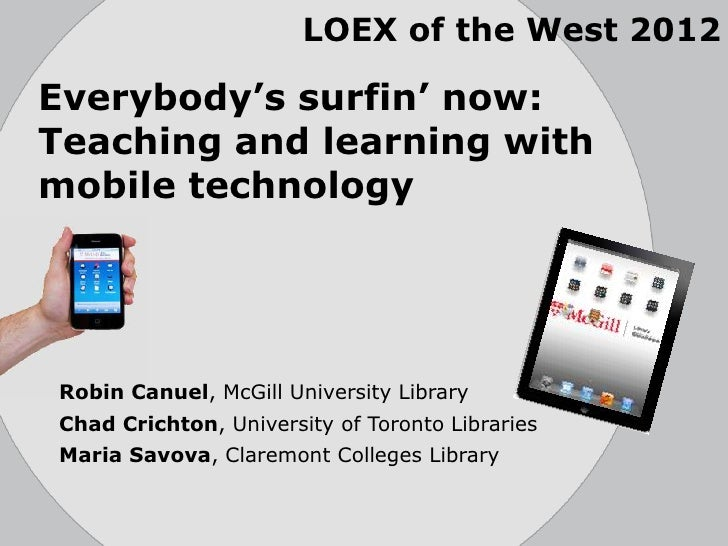 LOEX of the West 2012Everybody's surfin' now:Teaching and learning withmobile technologyRobin Canuel, McGill University Li...