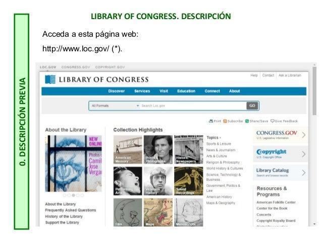 LIBRARY OF CONGRESS. DESCRIPCIÓN 0.DESCRIPCIÓNPREVIA Acceda a esta página web: http://www.loc.gov/ (*).
