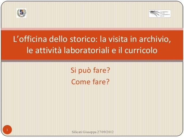 L'officina dello storico: la visita in archivio, le attività laboratoriali e il curricolo Si può fare? Come fare? 1 Silica...