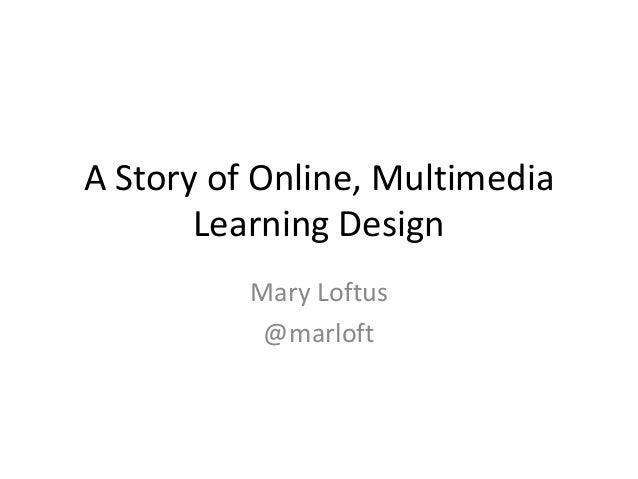 A Story of Online, MultimediaLearning DesignMary Loftus@marloft