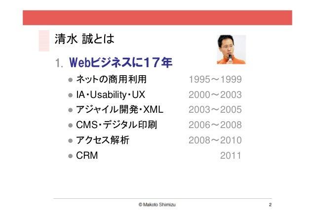 清水 誠とは1. Webビジネスに17年  ネットの商用利用          1995~1999  IA・Usability・UX   2000~2003  アジャイル開発・XML       2003~2005  CMS・デジタル印刷   ...