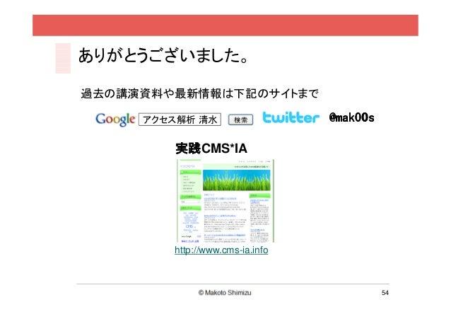 ありがとうございました。過去の講演資料や最新情報は下記のサイトまで     アクセス解析 清水                   @mak00s        実践CMS*IA        実践        http://www.cms-...
