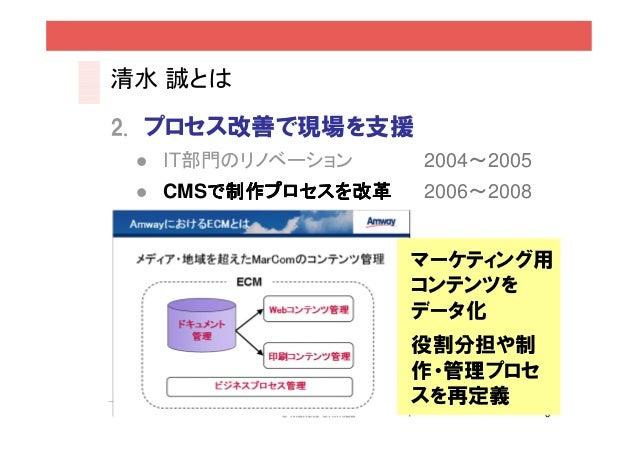 清水 誠とは2. プロセス改善で現場を支援  IT部門のリノベーション    2004~2005  CMSで制作プロセスを改革     で制作プロセスを改革   2006~2008                  マーケティング用      ...