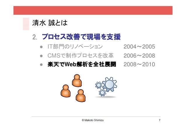 清水 誠とは2. プロセス改善で現場を支援  IT部門のリノベーション    2004~2005  CMSで制作プロセスを改革   2006~2008  楽天でWeb解析を全社展開  楽天で   解析を全社展開        解析を      ...