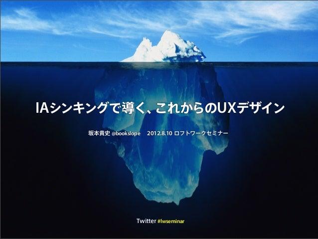IAシンキングで導く、これからのUXデザイン 坂本貴史 @bookslope 2012.8.10 ロフトワークセミナー Twitter #lwseminar