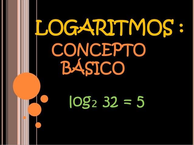 LOGARITMOS : CONCEPTO  BÁSICO  log₂ 32 = 5