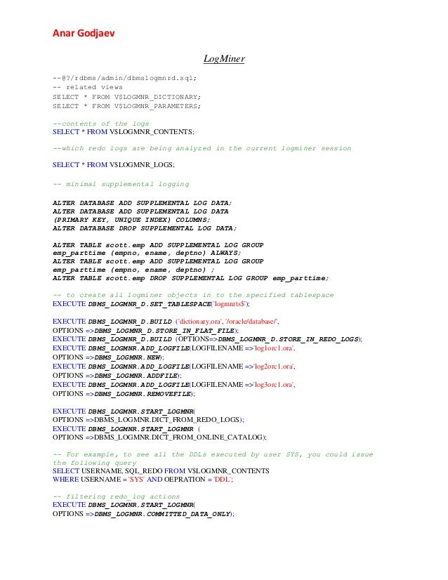 Anar Godjaev LogMiner --@?/rdbms/admin/dbmslogmnrd.sql; -- related views SELECT * FROM V$LOGMNR_DICTIONARY; SELECT * FROM ...