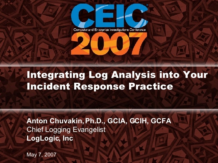Integrating Log Analysis into Your Incident Response Practice  Anton Chuvakin, Ph.D., GCIA, GCIH, GCFA Chief Logging Evang...
