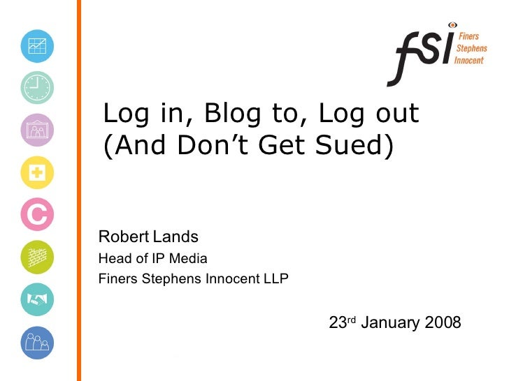 Log in, Blog to, Log out (And Don't Get Sued) Robert Lands Head of IP Media Finers Stephens Innocent LLP 23 rd  January 2008