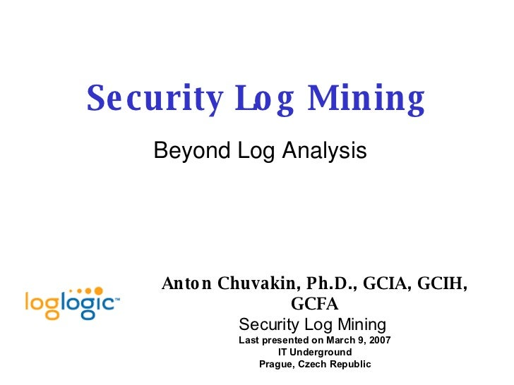 Security Log Mining Beyond Log Analysis Anton Chuvakin, Ph.D., GCIA, GCIH, GCFA Security Log Mining   Last presented on Ma...
