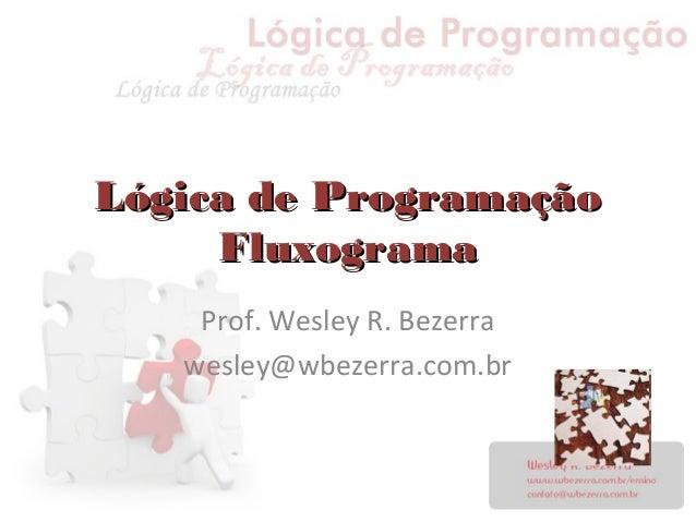 Lógica de ProgramaçãoLógica de Programação FluxogramaFluxograma Prof. Wesley R. Bezerra wesley@wbezerra.com.br