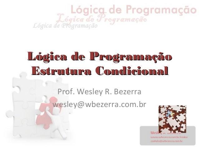 Lógica de ProgramaçãoLógica de Programação Estrutura CondicionalEstrutura Condicional Prof. Wesley R. Bezerra wesley@wbeze...