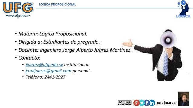 • Materia: Lógica Proposicional. • Dirigida a: Estudiantes de pregrado. • Docente: Ingeniero Jorge Alberto Juárez Martínez...