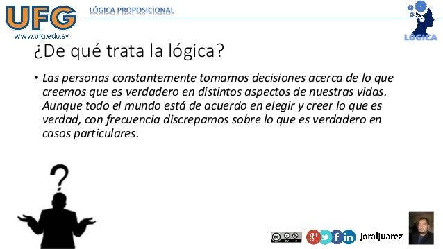 ¿De qué trata la lógica? • Las personas constantemente tomamos decisiones acerca de lo que creemos que es verdadero en dis...