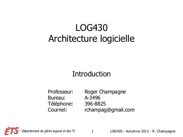 Département de génie logiciel et des TI LOG430 Architecture logicielle Introduction Professeur: Roger Champagne Bureau: A-...